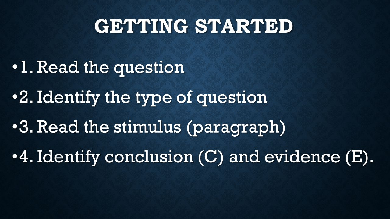 GETTING STARTED 1. Read the question 1. Read the question 2. Identify the type of question 2. Identify the type of question 3. Read the stimulus (para