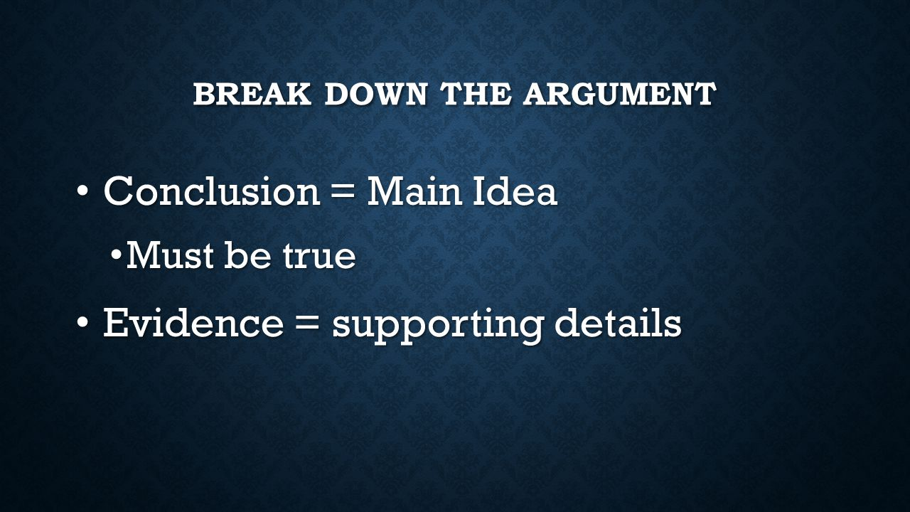 BREAK DOWN THE ARGUMENT Conclusion = Main Idea Conclusion = Main Idea Must be true Must be true Evidence = supporting details Evidence = supporting de
