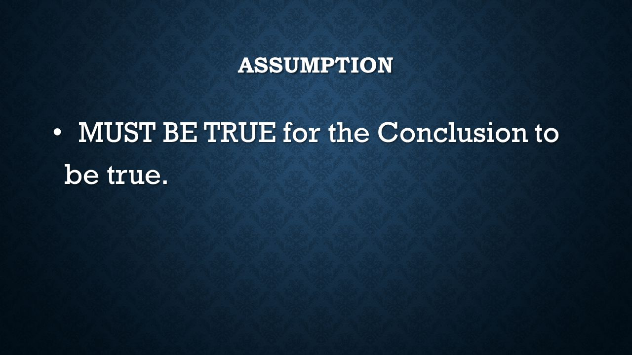 ASSUMPTION MUST BE TRUE for the Conclusion to be true. MUST BE TRUE for the Conclusion to be true.