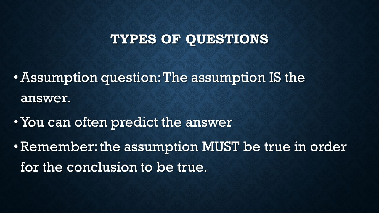 TYPES OF QUESTIONS Assumption question: The assumption IS the answer. Assumption question: The assumption IS the answer. You can often predict the ans