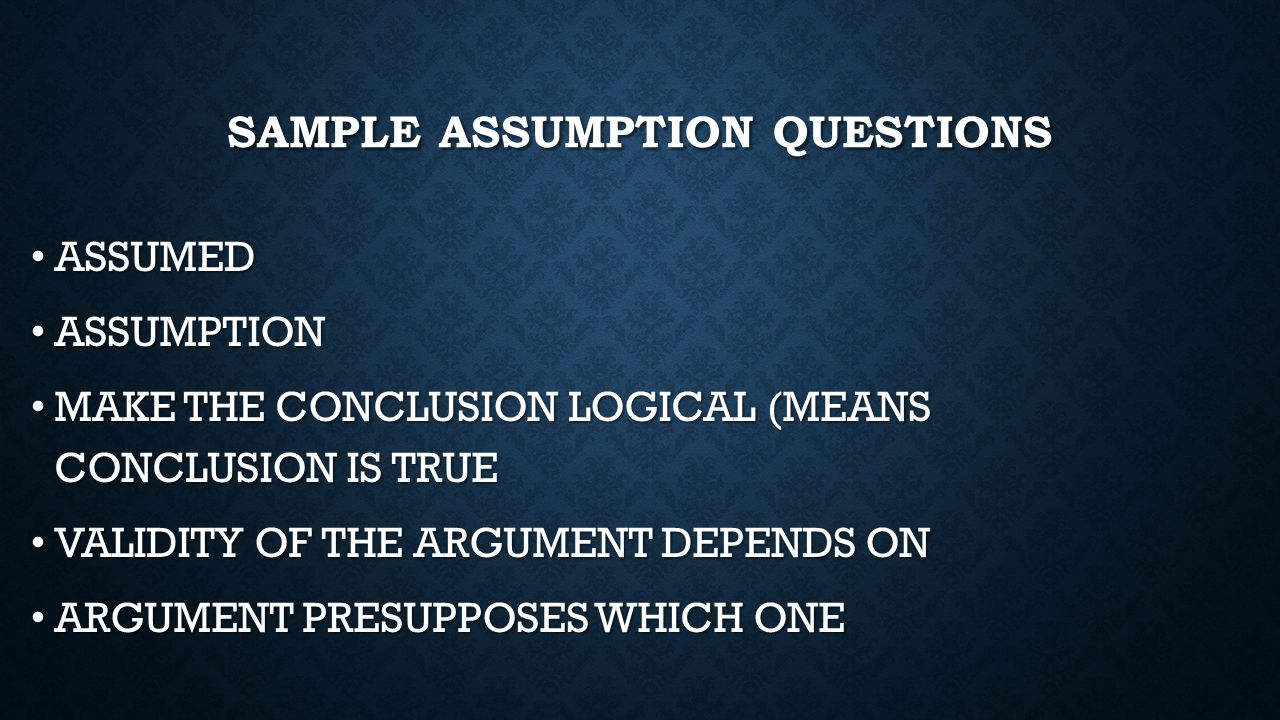 SAMPLE ASSUMPTION QUESTIONS ASSUMED ASSUMED ASSUMPTION ASSUMPTION MAKE THE CONCLUSION LOGICAL (MEANS CONCLUSION IS TRUE MAKE THE CONCLUSION LOGICAL (M