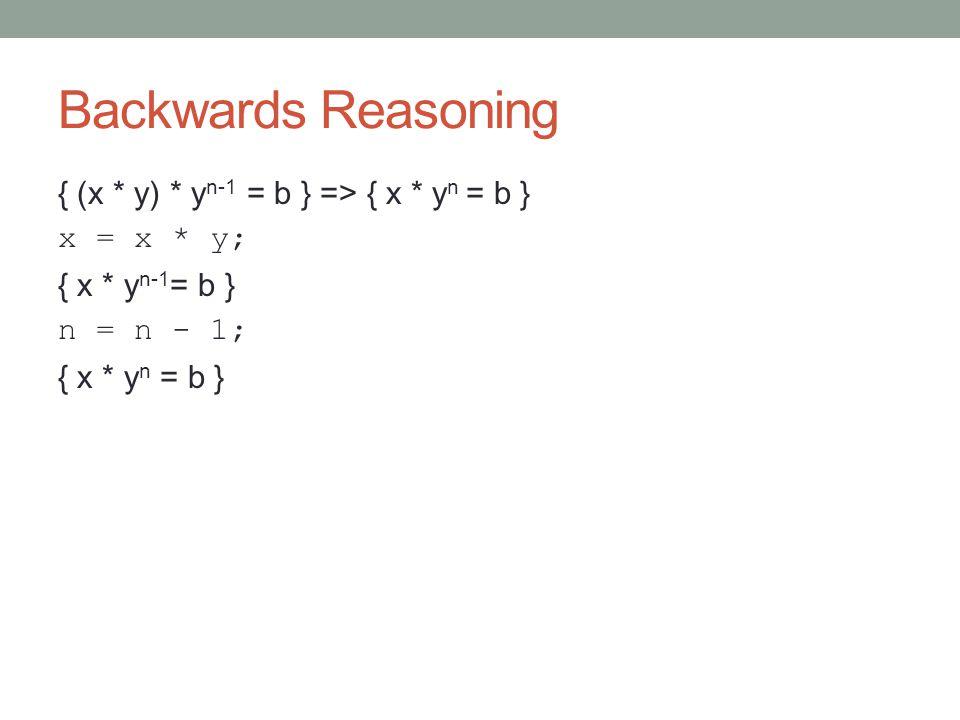 Backwards Reasoning { (x * y) * y n-1 = b } => { x * y n = b } x = x * y; { x * y n-1 = b } n = n - 1; { x * y n = b }