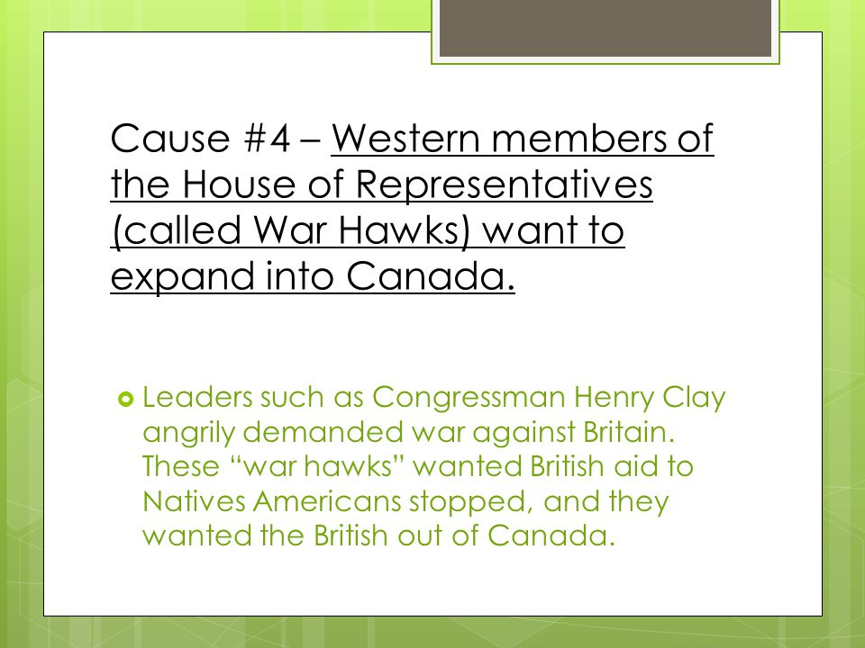 Cause #4 – Western members of the House of Representatives (called War Hawks) want to expand into Canada.