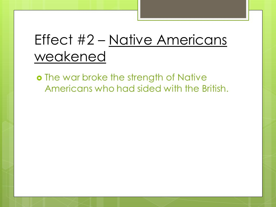 Effect #2 – Native Americans weakened  The war broke the strength of Native Americans who had sided with the British.