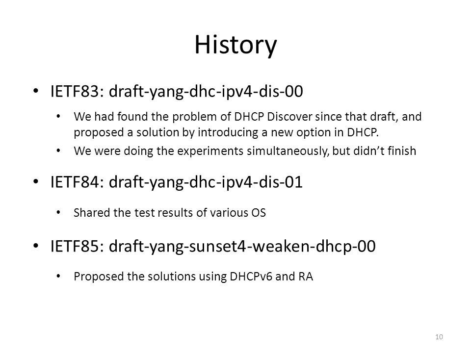 History 10 IETF83: draft-yang-dhc-ipv4-dis-00 We had found the problem of DHCP Discover since that draft, and proposed a solution by introducing a new option in DHCP.
