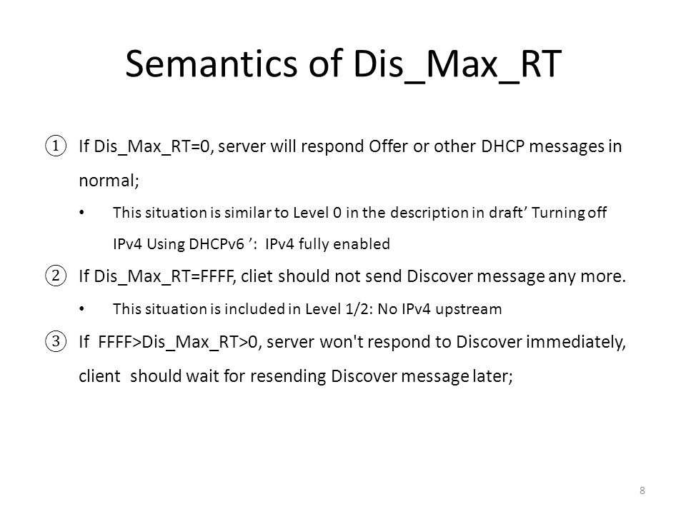 Semantics of Dis_Max_RT 8 ①If Dis_Max_RT=0, server will respond Offer or other DHCP messages in normal; This situation is similar to Level 0 in the description in draft' Turning off IPv4 Using DHCPv6 ': IPv4 fully enabled ②If Dis_Max_RT=FFFF, cliet should not send Discover message any more.