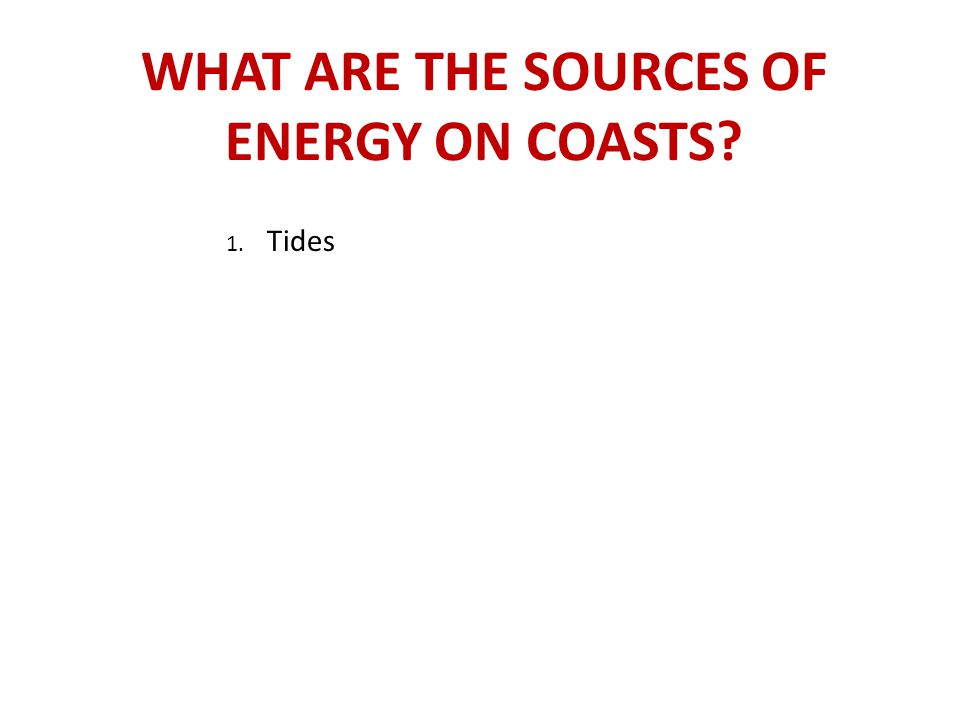 WHAT ARE THE SOURCES OF ENERGY ON COASTS? 1. Tides