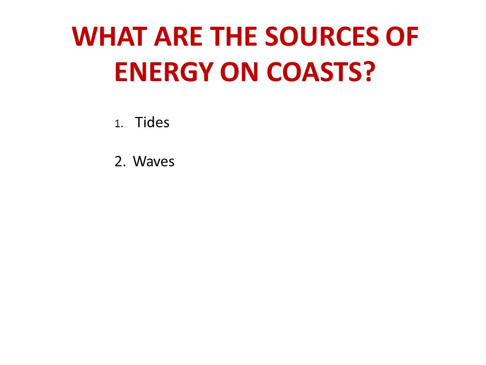 WHAT ARE THE SOURCES OF ENERGY ON COASTS? 1. Tides 2.Waves