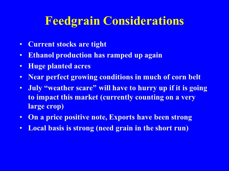 Feedgrain Considerations Current stocks are tight Ethanol production has ramped up again Huge planted acres Near perfect growing conditions in much of corn belt July weather scare will have to hurry up if it is going to impact this market (currently counting on a very large crop) On a price positive note, Exports have been strong Local basis is strong (need grain in the short run)