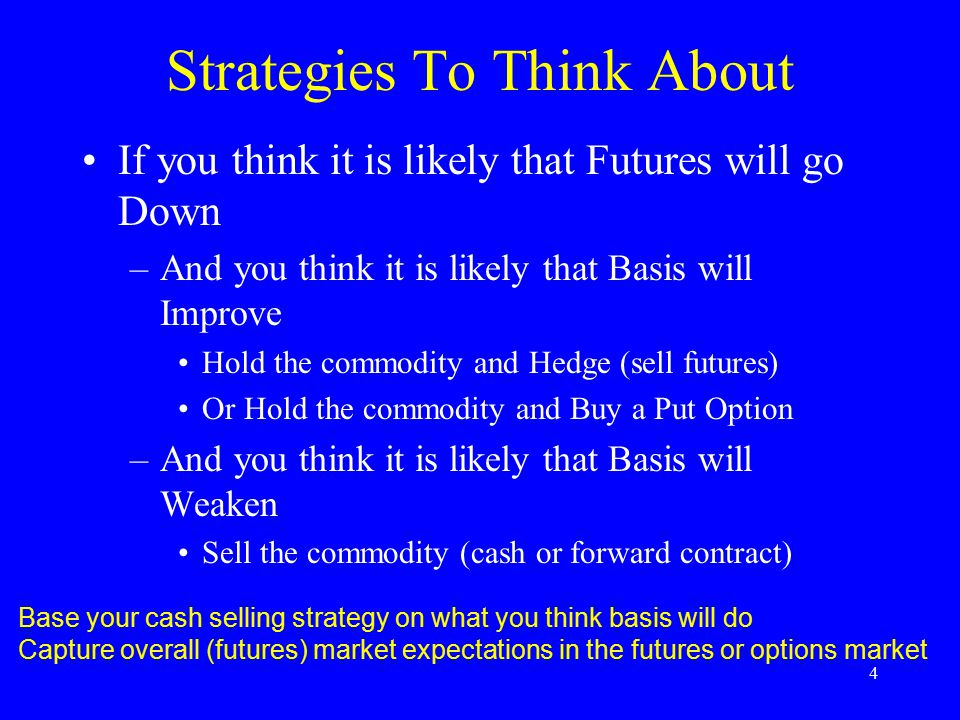Strategies To Think About If you think it is likely that Futures will go Down –And you think it is likely that Basis will Improve Hold the commodity and Hedge (sell futures) Or Hold the commodity and Buy a Put Option –And you think it is likely that Basis will Weaken Sell the commodity (cash or forward contract) 4 Base your cash selling strategy on what you think basis will do Capture overall (futures) market expectations in the futures or options market