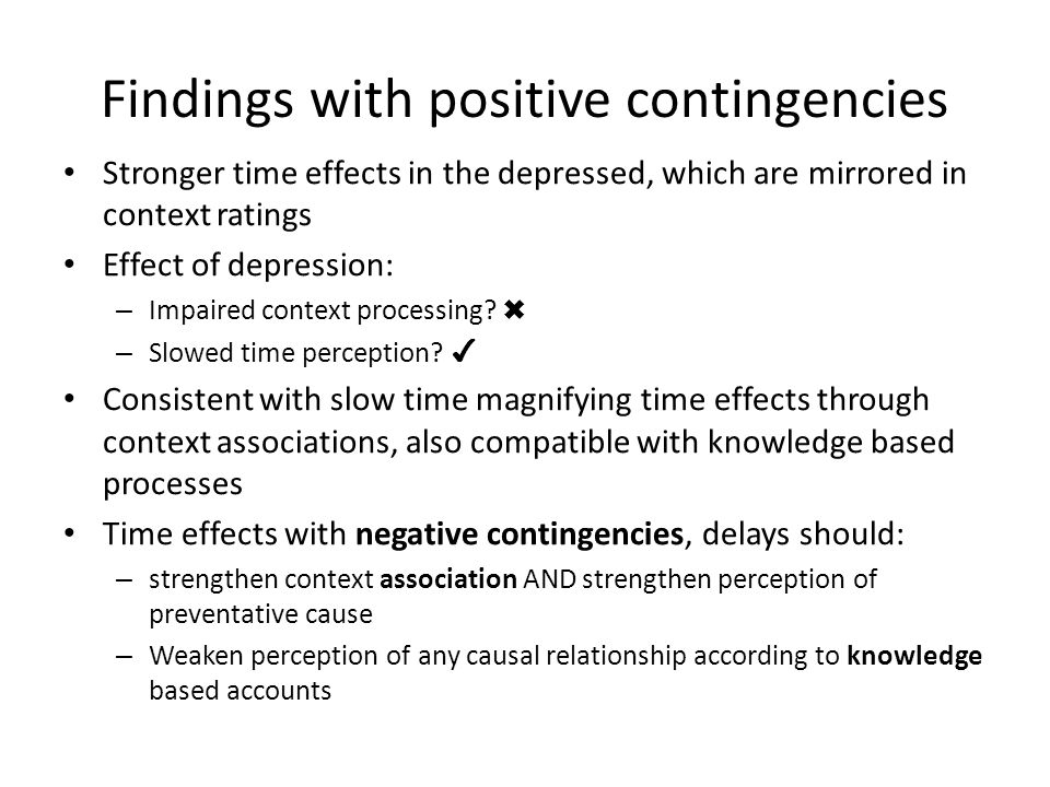 Findings with positive contingencies Stronger time effects in the depressed, which are mirrored in context ratings Effect of depression: – Impaired context processing.