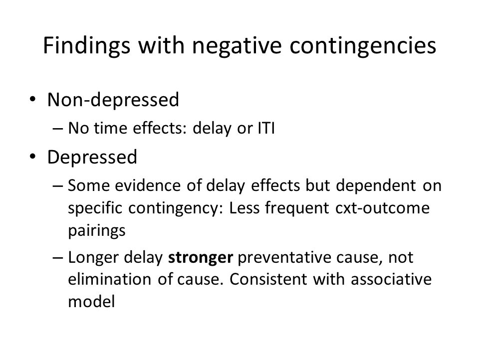 Findings with negative contingencies Non-depressed – No time effects: delay or ITI Depressed – Some evidence of delay effects but dependent on specific contingency: Less frequent cxt-outcome pairings – Longer delay stronger preventative cause, not elimination of cause.