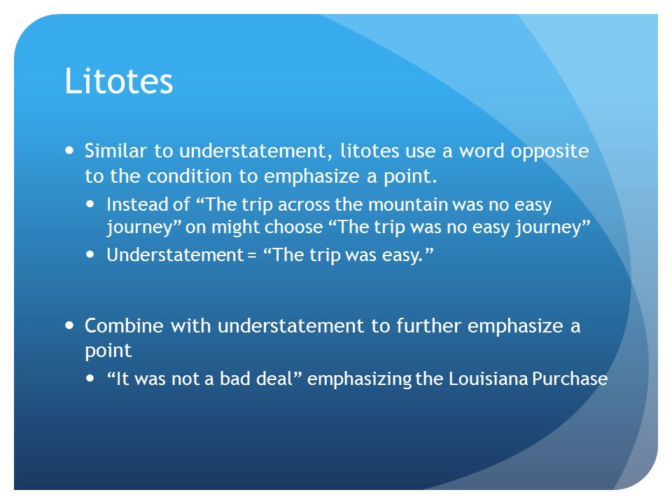 "Litotes Similar to understatement, litotes use a word opposite to the condition to emphasize a point. Instead of ""The trip across the mountain was no"