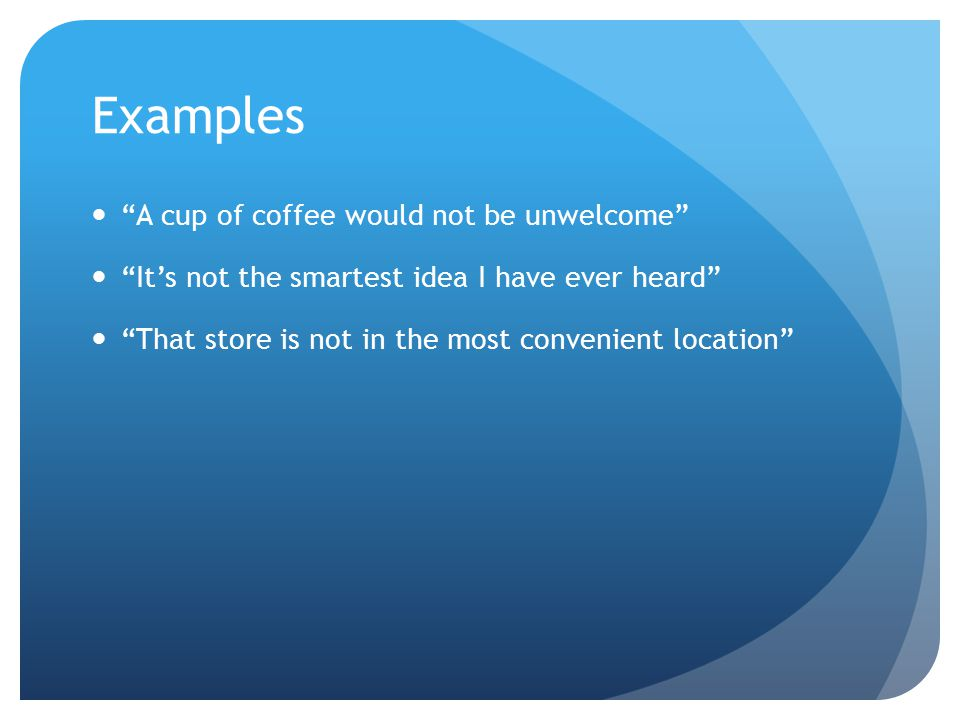 "Examples ""A cup of coffee would not be unwelcome"" ""It's not the smartest idea I have ever heard"" ""That store is not in the most convenient location"""