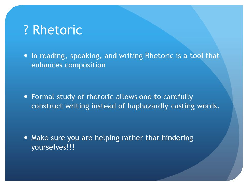 ? Rhetoric In reading, speaking, and writing Rhetoric is a tool that enhances composition Formal study of rhetoric allows one to carefully construct w