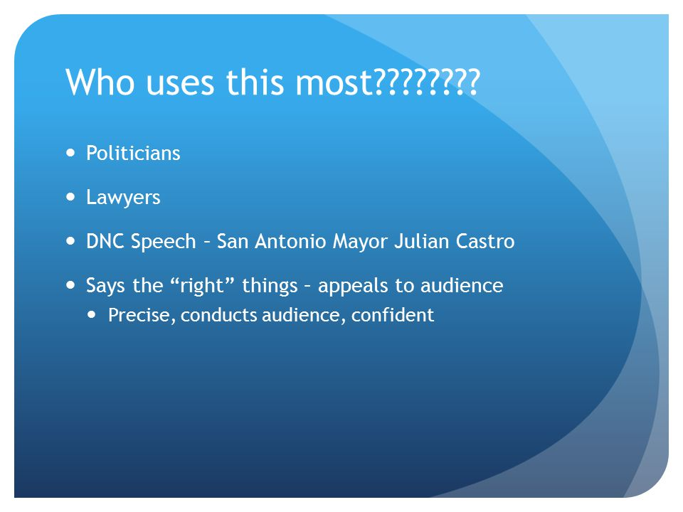 "Who uses this most???????? Politicians Lawyers DNC Speech – San Antonio Mayor Julian Castro Says the ""right"" things – appeals to audience Precise, con"