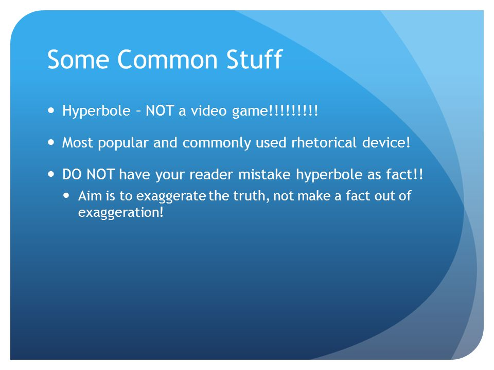 Some Common Stuff Hyperbole – NOT a video game!!!!!!!!! Most popular and commonly used rhetorical device! DO NOT have your reader mistake hyperbole as