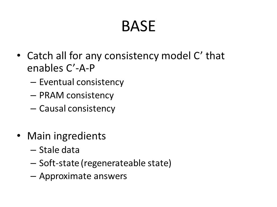 BASE Catch all for any consistency model C' that enables C'-A-P – Eventual consistency – PRAM consistency – Causal consistency Main ingredients – Stale data – Soft-state (regenerateable state) – Approximate answers