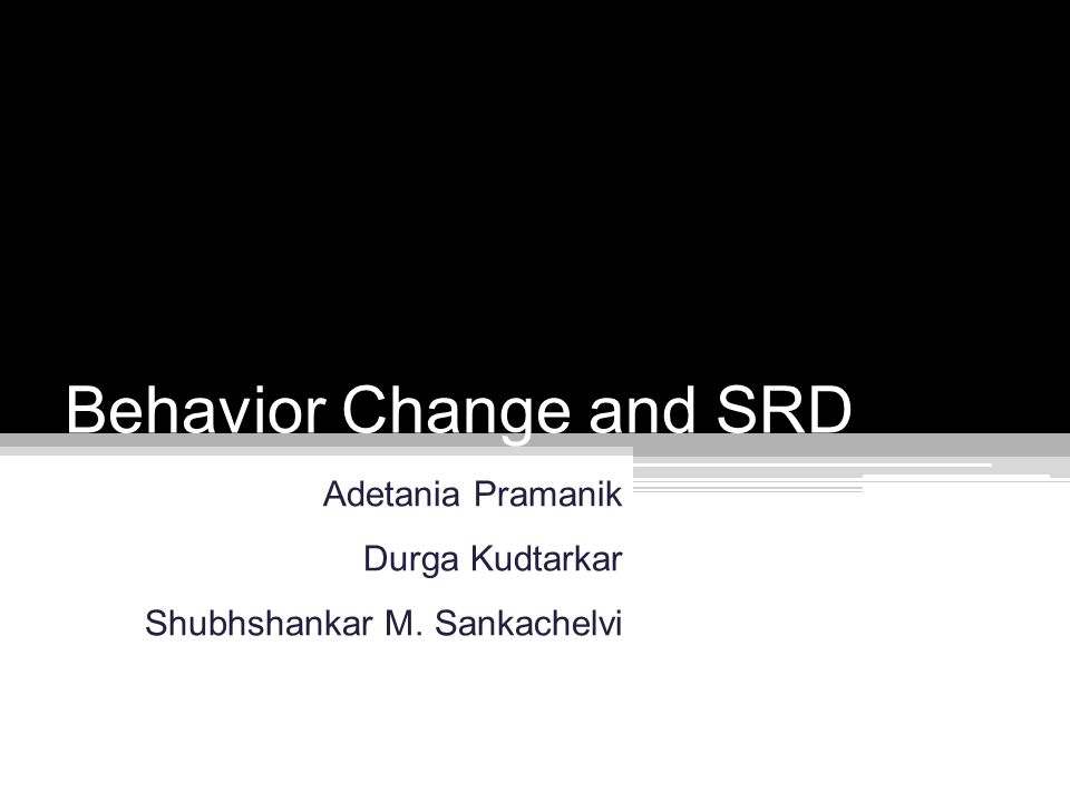 Behavior Change and SRD Adetania Pramanik Durga Kudtarkar Shubhshankar M. Sankachelvi