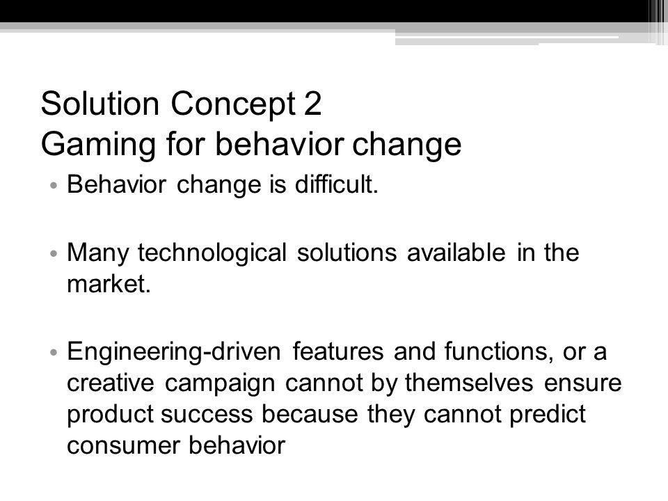 Solution Concept 2 Gaming for behavior change Behavior change is difficult.