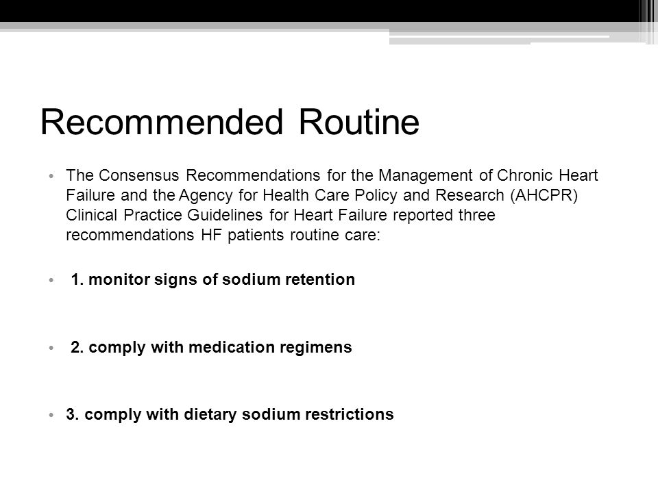 Recommended Routine The Consensus Recommendations for the Management of Chronic Heart Failure and the Agency for Health Care Policy and Research (AHCPR) Clinical Practice Guidelines for Heart Failure reported three recommendations HF patients routine care: 1.