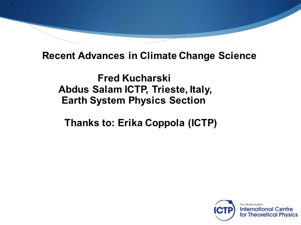 Recent Advances in Climate Change Science Fred Kucharski Abdus Salam ICTP, Trieste, Italy, Earth System Physics Section Thanks to: Erika Coppola (ICTP