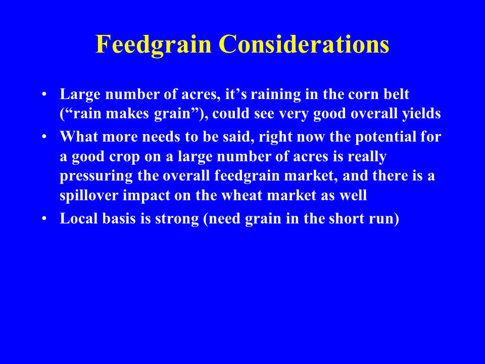 Feedgrain Considerations Large number of acres, it's raining in the corn belt ( rain makes grain ), could see very good overall yields What more needs to be said, right now the potential for a good crop on a large number of acres is really pressuring the overall feedgrain market, and there is a spillover impact on the wheat market as well Local basis is strong (need grain in the short run)