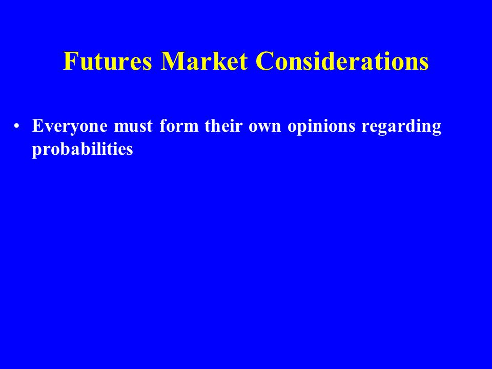 Futures Market Considerations Everyone must form their own opinions regarding probabilities