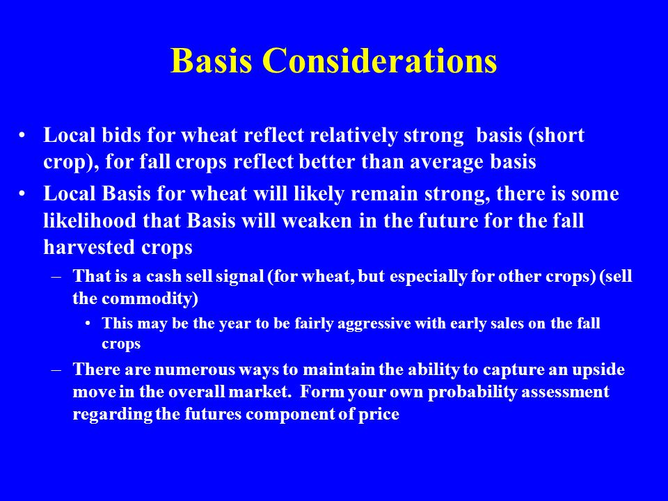 Basis Considerations Local bids for wheat reflect relatively strong basis (short crop), for fall crops reflect better than average basis Local Basis for wheat will likely remain strong, there is some likelihood that Basis will weaken in the future for the fall harvested crops –That is a cash sell signal (for wheat, but especially for other crops) (sell the commodity) This may be the year to be fairly aggressive with early sales on the fall crops –There are numerous ways to maintain the ability to capture an upside move in the overall market.