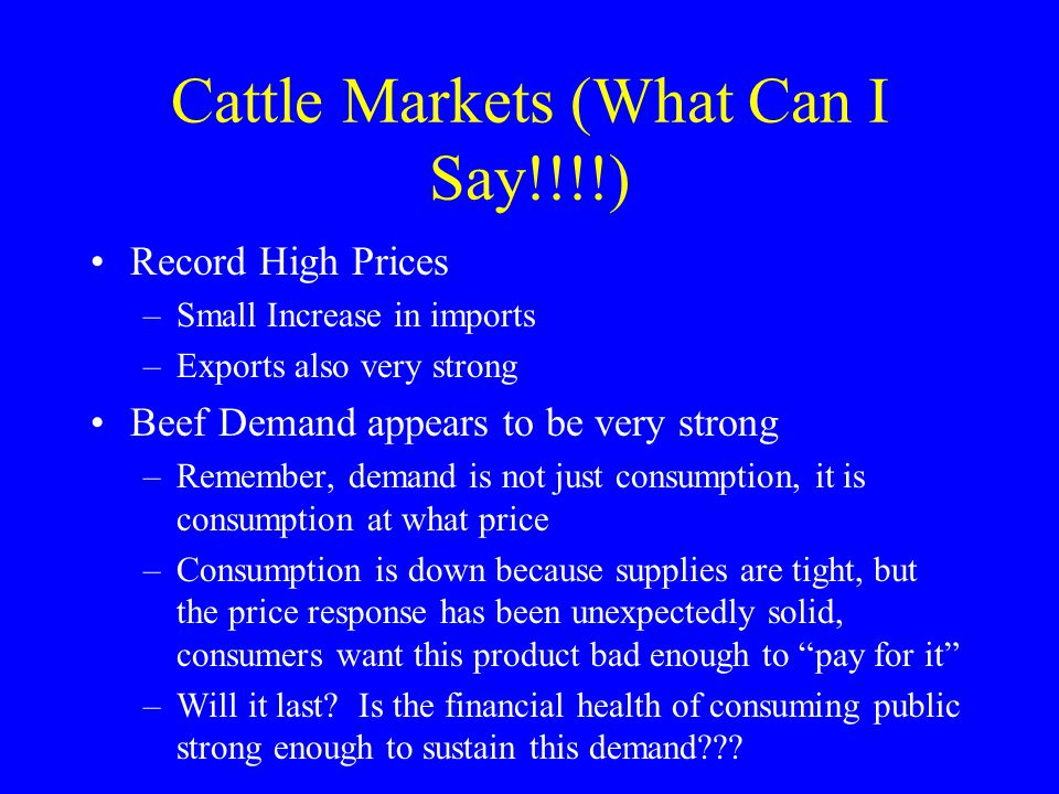 Cattle Markets (What Can I Say!!!!) Record High Prices –Small Increase in imports –Exports also very strong Beef Demand appears to be very strong –Remember, demand is not just consumption, it is consumption at what price –Consumption is down because supplies are tight, but the price response has been unexpectedly solid, consumers want this product bad enough to pay for it –Will it last.