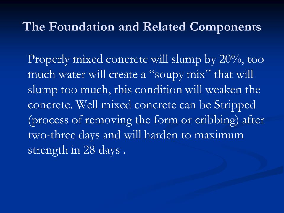 The Foundation and Related Components Properly mixed concrete will slump by 20%, too much water will create a soupy mix that will slump too much, this condition will weaken the concrete.