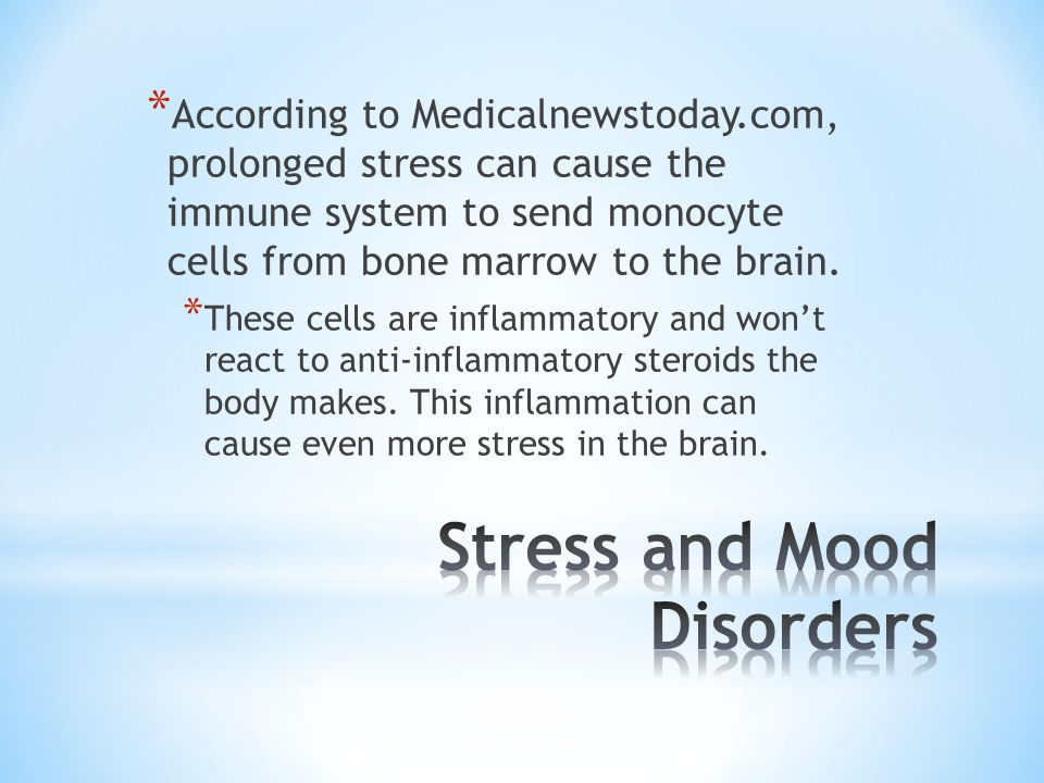 * According to Medicalnewstoday.com, prolonged stress can cause the immune system to send monocyte cells from bone marrow to the brain. * These cells