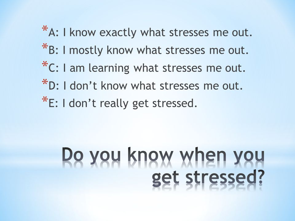 * A: I know exactly what stresses me out. * B: I mostly know what stresses me out. * C: I am learning what stresses me out. * D: I don't know what str