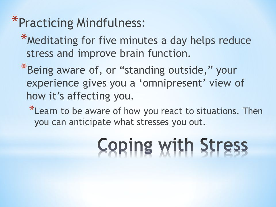 """* Practicing Mindfulness: * Meditating for five minutes a day helps reduce stress and improve brain function. * Being aware of, or """"standing outside,"""""""