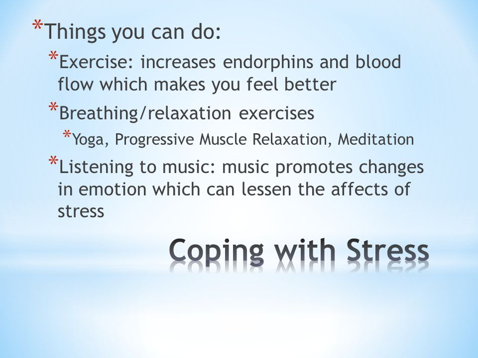 * Things you can do: * Exercise: increases endorphins and blood flow which makes you feel better * Breathing/relaxation exercises * Yoga, Progressive Muscle Relaxation, Meditation * Listening to music: music promotes changes in emotion which can lessen the affects of stress