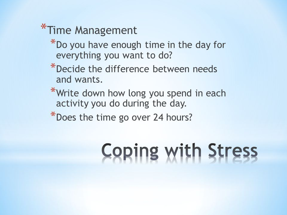 * Time Management * Do you have enough time in the day for everything you want to do? * Decide the difference between needs and wants. * Write down ho