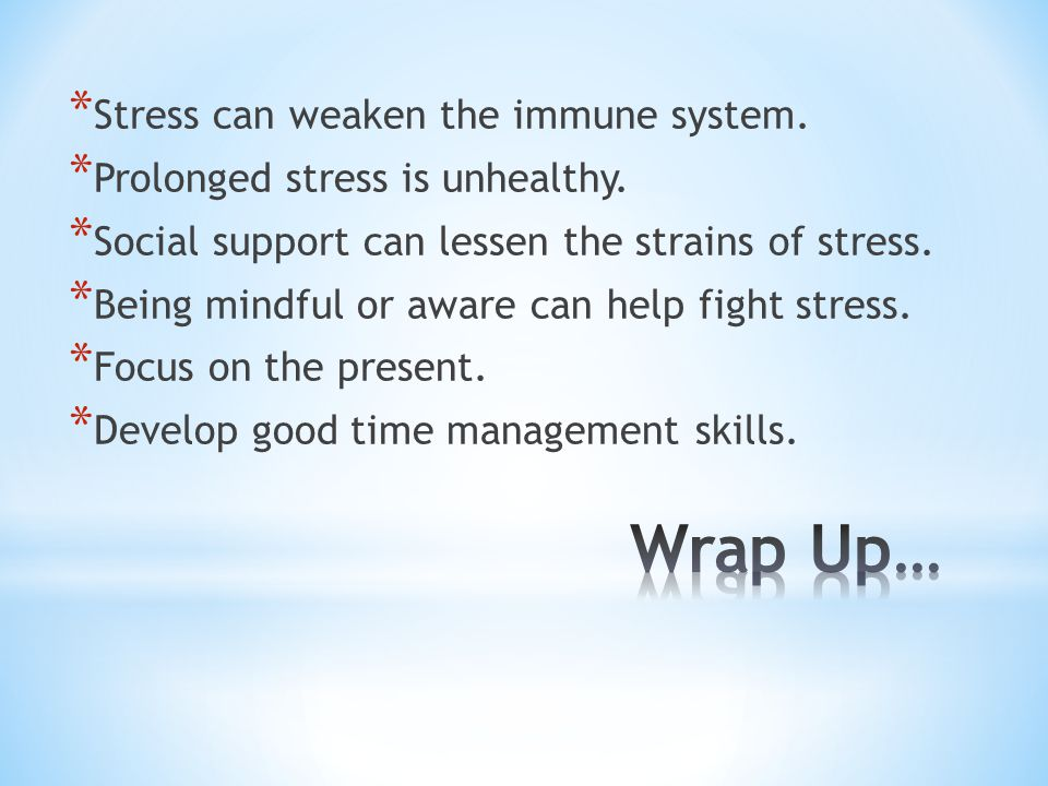 * Stress can weaken the immune system. * Prolonged stress is unhealthy. * Social support can lessen the strains of stress. * Being mindful or aware ca