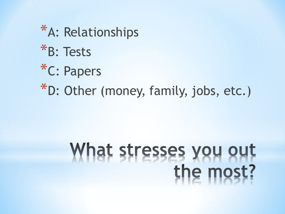 * A: Relationships * B: Tests * C: Papers * D: Other (money, family, jobs, etc.)