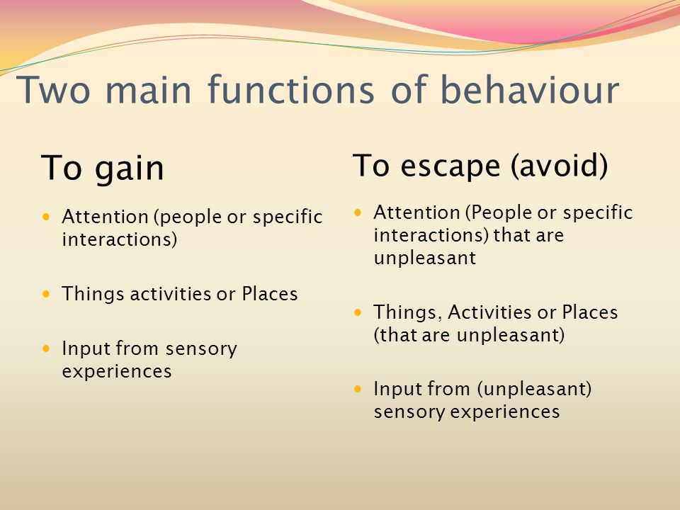 Two main functions of behaviour To gain Attention (people or specific interactions) Things activities or Places Input from sensory experiences To escape (avoid) Attention (People or specific interactions) that are unpleasant Things, Activities or Places (that are unpleasant) Input from (unpleasant) sensory experiences