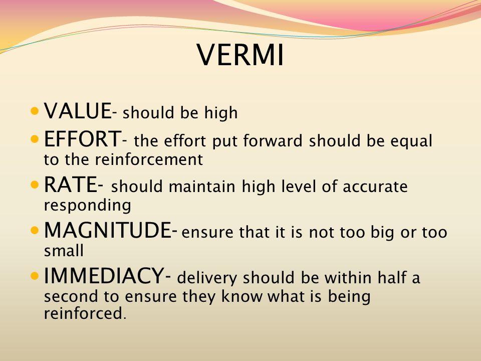 VERMI VALUE - should be high EFFORT - the effort put forward should be equal to the reinforcement RATE- should maintain high level of accurate responding MAGNITUDE- ensure that it is not too big or too small IMMEDIACY- delivery should be within half a second to ensure they know what is being reinforced.