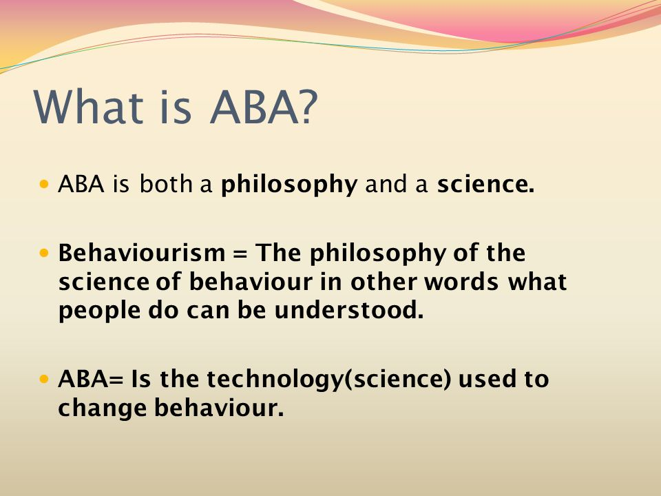 What is ABA. ABA is both a philosophy and a science.