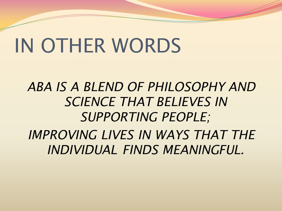 IN OTHER WORDS ABA IS A BLEND OF PHILOSOPHY AND SCIENCE THAT BELIEVES IN SUPPORTING PEOPLE; IMPROVING LIVES IN WAYS THAT THE INDIVIDUAL FINDS MEANINGFUL.