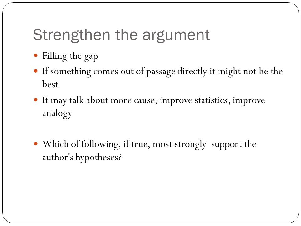 Strengthen the argument Filling the gap If something comes out of passage directly it might not be the best It may talk about more cause, improve statistics, improve analogy Which of following, if true, most strongly support the author s hypotheses?