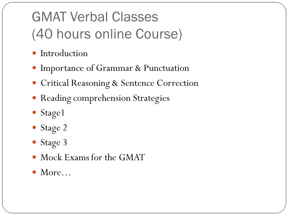 GMAT Verbal Classes (40 hours online Course) Introduction Importance of Grammar & Punctuation Critical Reasoning & Sentence Correction Reading comprehension Strategies Stage1 Stage 2 Stage 3 Mock Exams for the GMAT More…