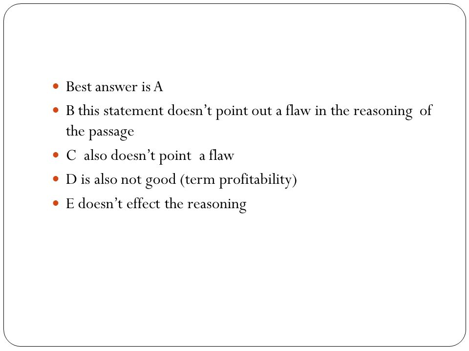 Best answer is A B this statement doesn't point out a flaw in the reasoning of the passage C also doesn't point a flaw D is also not good (term profitability) E doesn't effect the reasoning