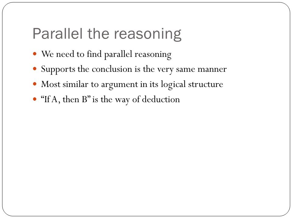 Parallel the reasoning We need to find parallel reasoning Supports the conclusion is the very same manner Most similar to argument in its logical structure If A, then B is the way of deduction