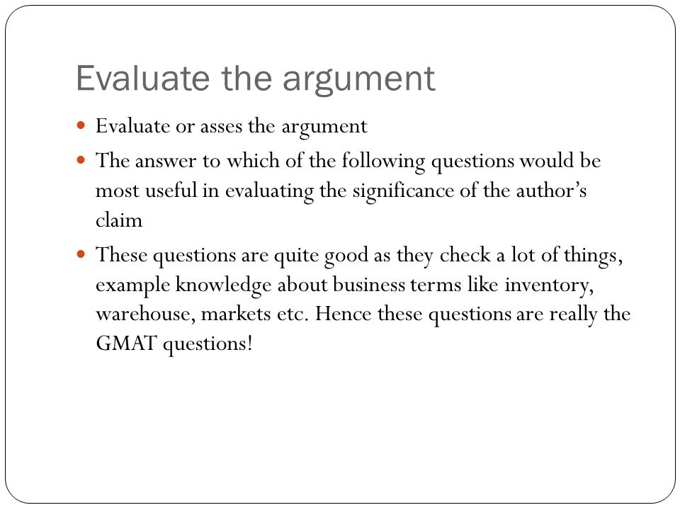 Evaluate the argument Evaluate or asses the argument The answer to which of the following questions would be most useful in evaluating the significance of the author's claim These questions are quite good as they check a lot of things, example knowledge about business terms like inventory, warehouse, markets etc.