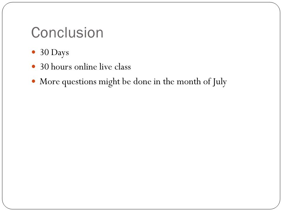 Conclusion 30 Days 30 hours online live class More questions might be done in the month of July