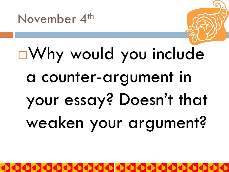November 4 th PRE-AP  Write the definition:  A counter-argument is an argument opposed to your thesis, or part of your thesis.
