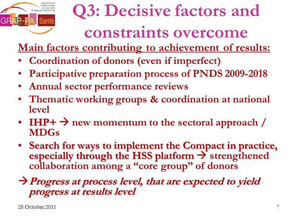 Q3: Decisive factors and constraints overcome Main factors contributing to achievement of results: Coordination of donors (even if imperfect) Participative preparation process of PNDS 2009-2018 Annual sector performance reviews Thematic working groups & coordination at national level IHP+IHP+  new momentum to the sectoral approach / MDGs Search for ways to implement the Compact in practice, especially through the HSS platformSearch for ways to implement the Compact in practice, especially through the HSS platform  strengthened collaboration among a core group of donors  Progress at process level, that are expected to yield progress at results level 28 October 20117